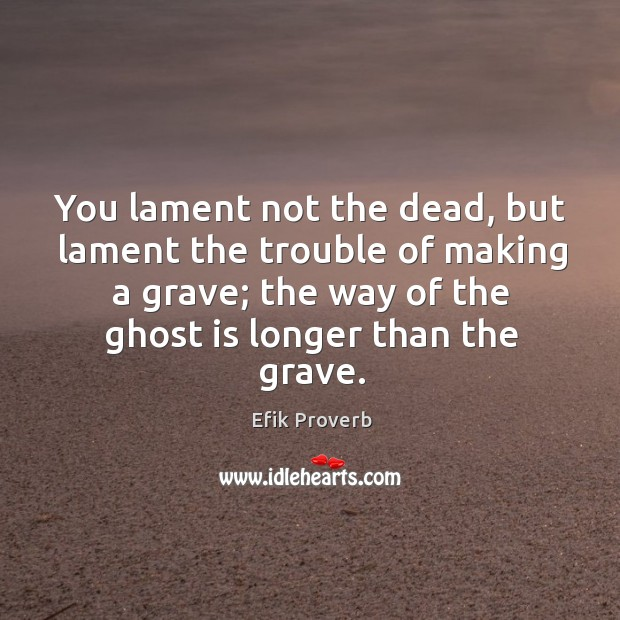 You lament not the dead, but lament the trouble of making a grave Efik Proverbs Image