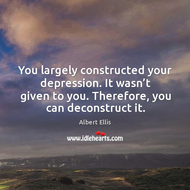 You largely constructed your depression. It wasn't given to you. Therefore, you can deconstruct it. Image