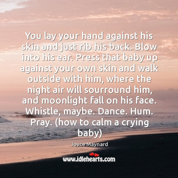 You lay your hand against his skin and just rib his back. Joyce Maynard Picture Quote