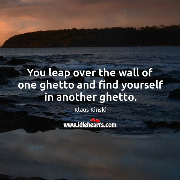 You leap over the wall of one ghetto and find yourself in another ghetto. Image