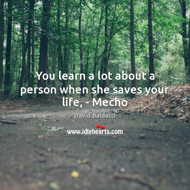 You learn a lot about a person when she saves your life, – Mecho David Baldacci Picture Quote