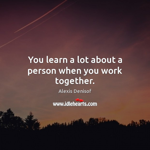 You learn a lot about a person when you work together. Image