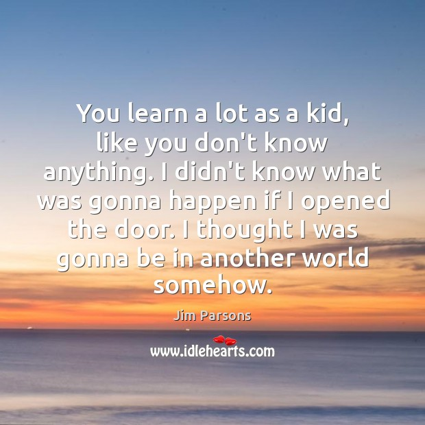 You learn a lot as a kid, like you don't know anything. Image