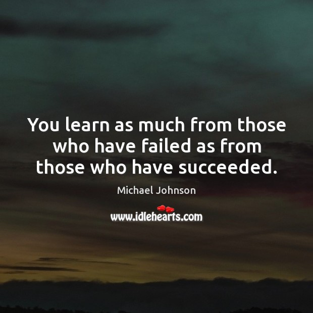 You learn as much from those who have failed as from those who have succeeded. Image