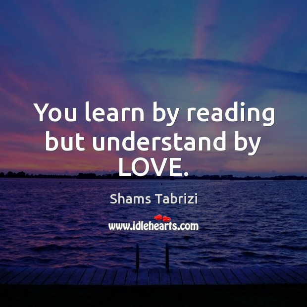 Image, You learn by reading but understand by LOVE.