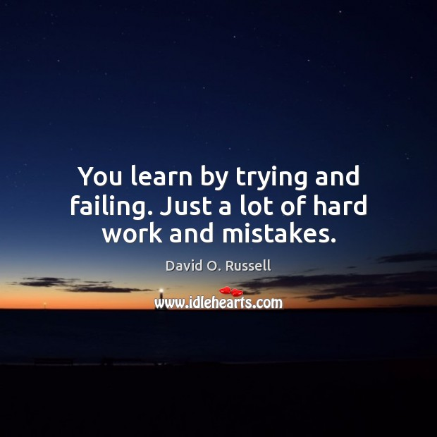 You learn by trying and failing. Just a lot of hard work and mistakes. David O. Russell Picture Quote