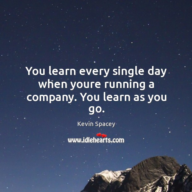 You learn every single day when youre running a company. You learn as you go. Image