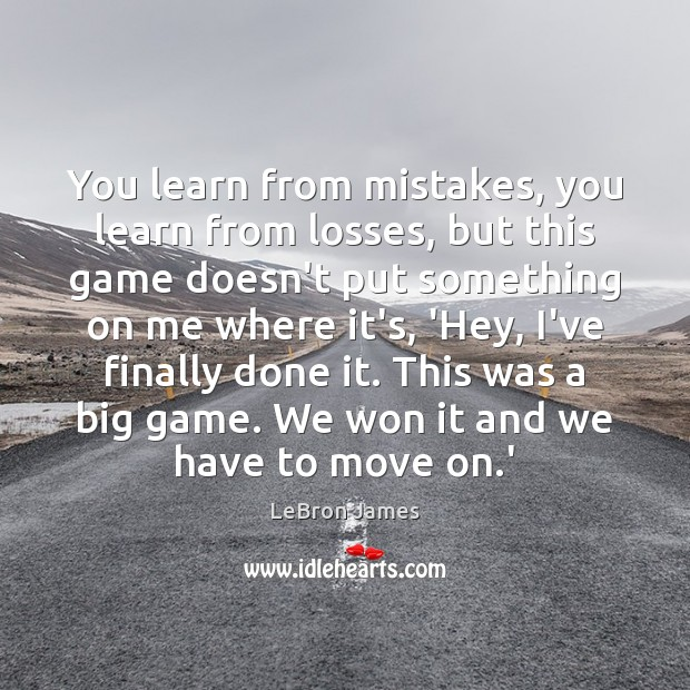 You learn from mistakes, you learn from losses, but this game doesn't LeBron James Picture Quote