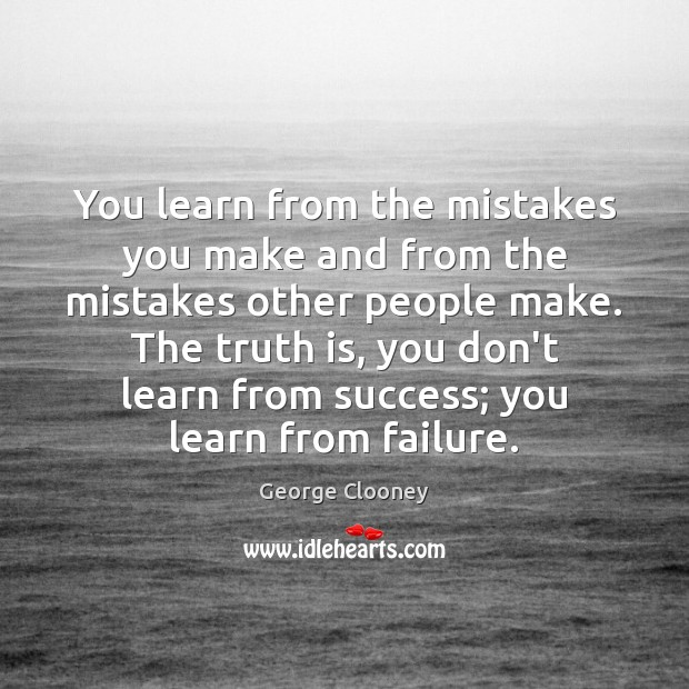 You learn from the mistakes you make and from the mistakes other George Clooney Picture Quote