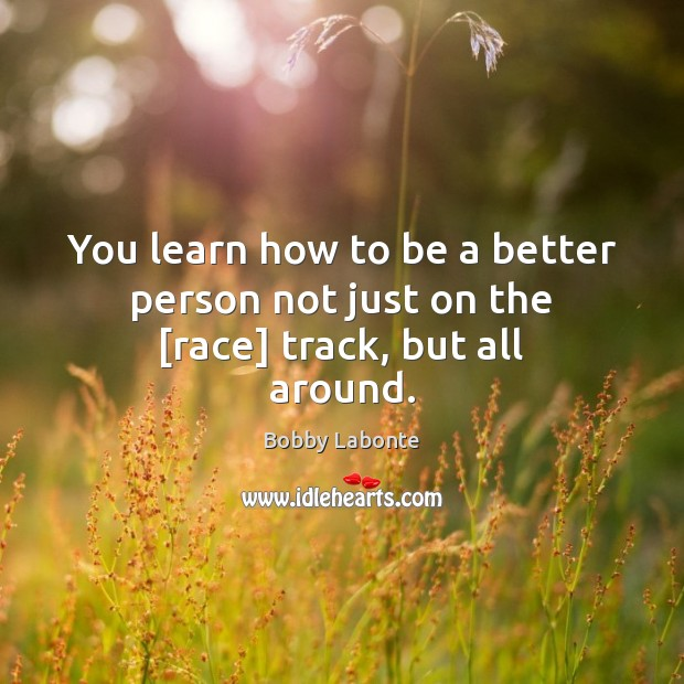 Image, You learn how to be a better person not just on the [race] track, but all around.