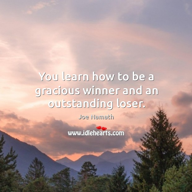 You learn how to be a gracious winner and an outstanding loser. Joe Namath Picture Quote