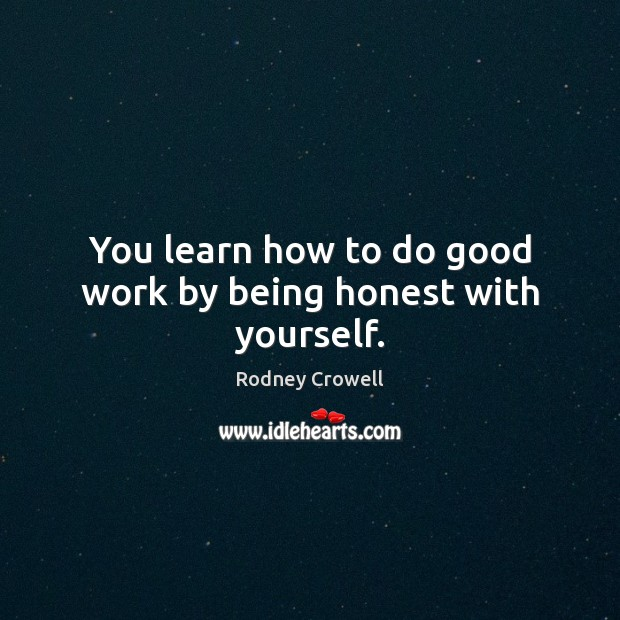You learn how to do good work by being honest with yourself. Good Quotes Image