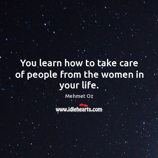 You learn how to take care of people from the women in your life. Image