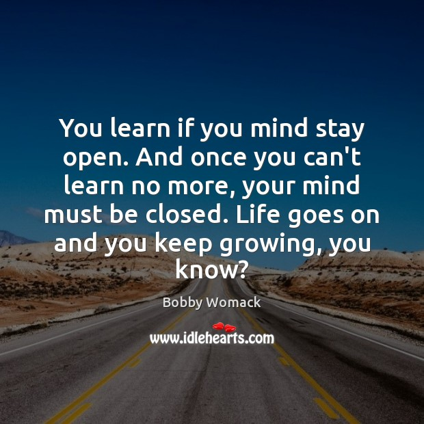 Image, You learn if you mind stay open. And once you can't learn