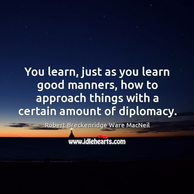You learn, just as you learn good manners, how to approach things with a certain amount of diplomacy. Robert Breckenridge Ware MacNeil Picture Quote