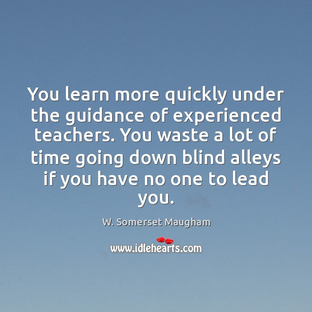 You learn more quickly under the guidance of experienced teachers. You waste Image