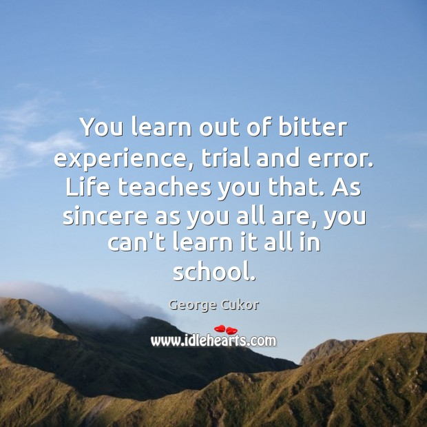 You learn out of bitter experience, trial and error. Life teaches you Image