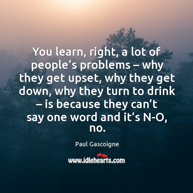 You learn, right, a lot of people's problems – why they get upset, why they get down Paul Gascoigne Picture Quote