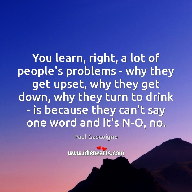 You learn, right, a lot of people's problems – why they get Paul Gascoigne Picture Quote