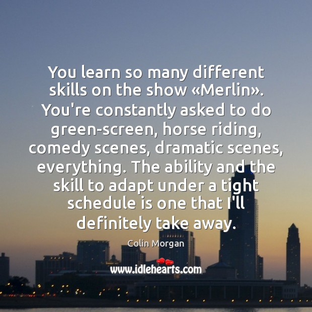 You learn so many different skills on the show «Merlin». You're constantly Image