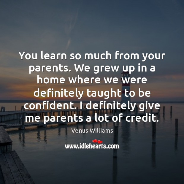 You learn so much from your parents. We grew up in a Venus Williams Picture Quote