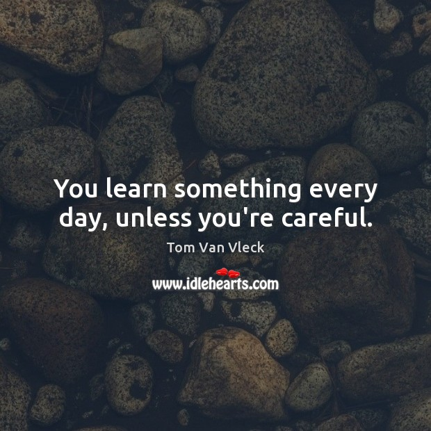 You learn something every day, unless you're careful. Image