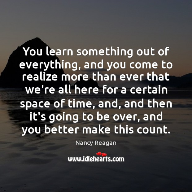 You learn something out of everything, and you come to realize more Nancy Reagan Picture Quote