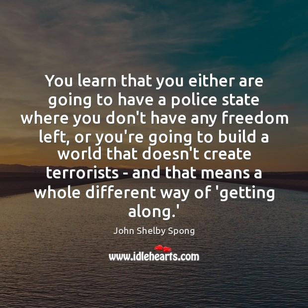 You learn that you either are going to have a police state Image