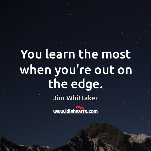 You learn the most when you're out on the edge. Image