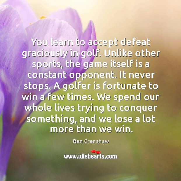 You learn to accept defeat graciously in golf. Unlike other sports, the Ben Crenshaw Picture Quote