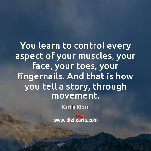 You learn to control every aspect of your muscles, your face, your Karlie Kloss Picture Quote