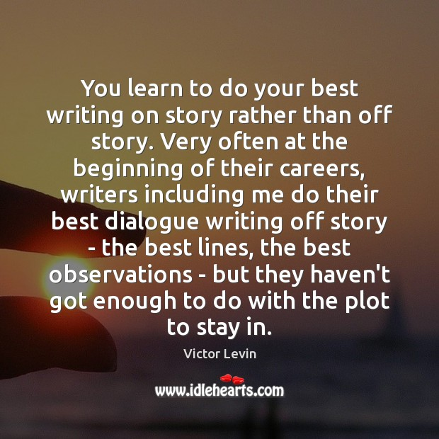 Image, You learn to do your best writing on story rather than off