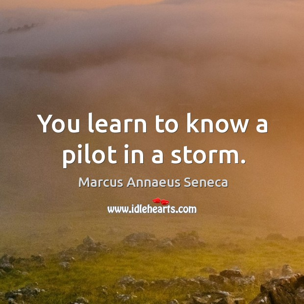 You learn to know a pilot in a storm. Marcus Annaeus Seneca Picture Quote