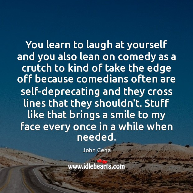 You learn to laugh at yourself and you also lean on comedy John Cena Picture Quote