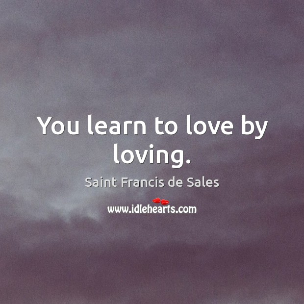 You learn to love by loving. Image