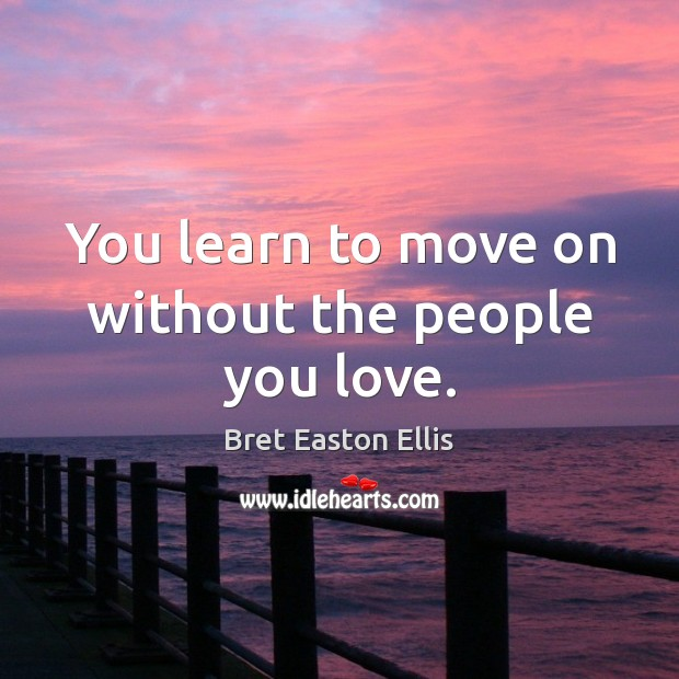You learn to move on without the people you love. Bret Easton Ellis Picture Quote