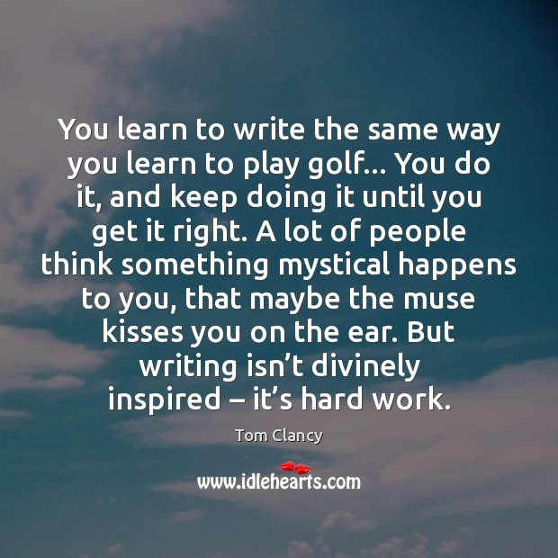 You learn to write the same way you learn to play golf… Tom Clancy Picture Quote