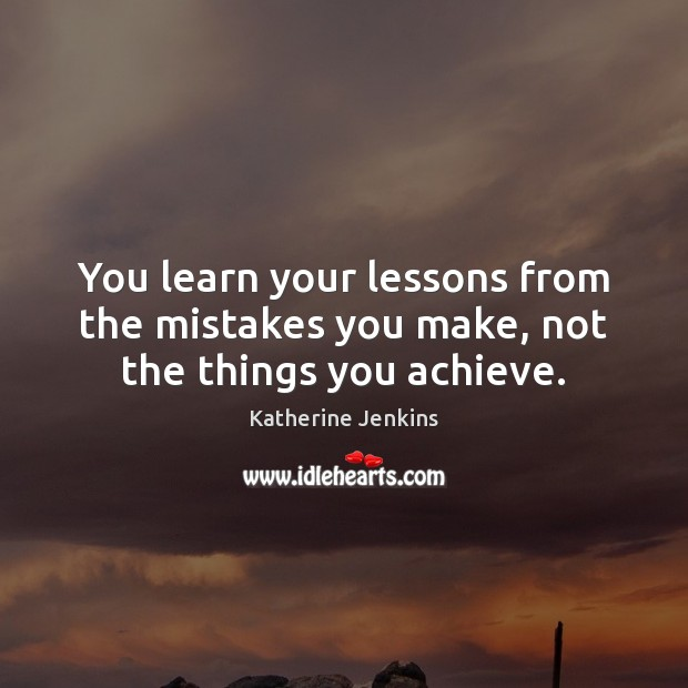 You learn your lessons from the mistakes you make, not the things you achieve. Image