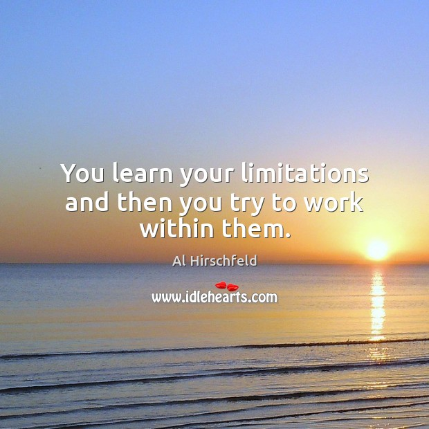 You learn your limitations and then you try to work within them. Image