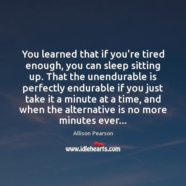 You learned that if you're tired enough, you can sleep sitting up. Image