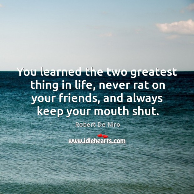 You learned the two greatest thing in life, never rat on your friends, and always keep your mouth shut. Image