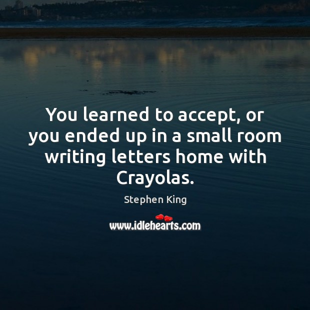 You learned to accept, or you ended up in a small room writing letters home with Crayolas. Stephen King Picture Quote