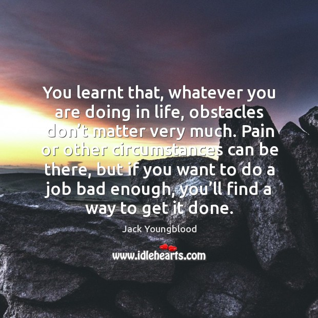 You learnt that, whatever you are doing in life, obstacles don't matter very much. Image