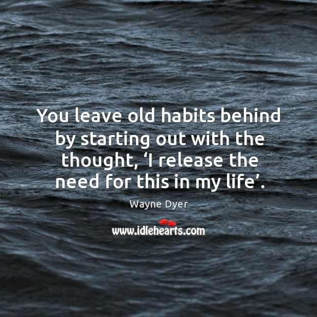 Image, You leave old habits behind by starting out with the thought, 'i release the need for this in my life'.