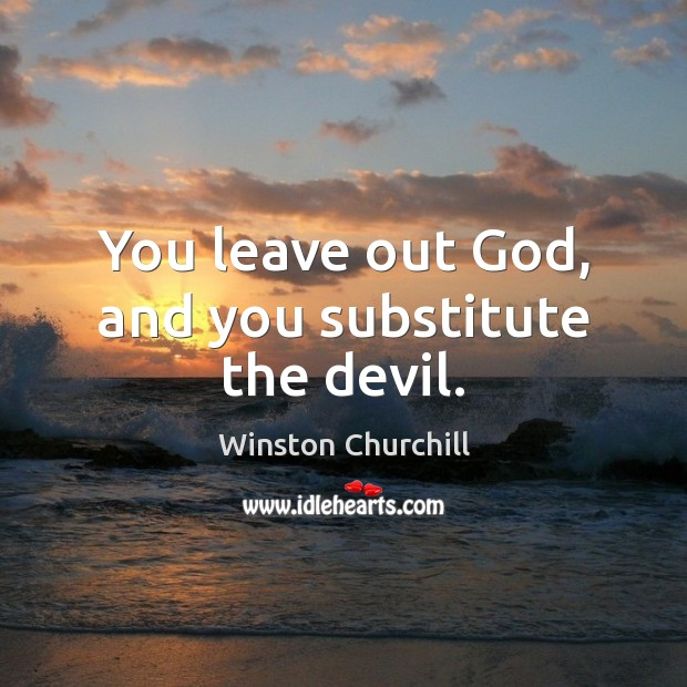 You leave out God, and you substitute the devil. Image