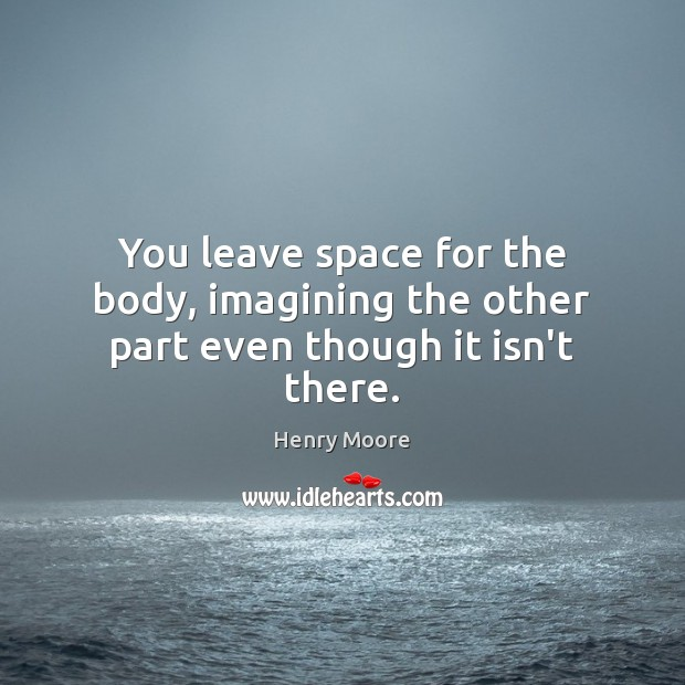 You leave space for the body, imagining the other part even though it isn't there. Henry Moore Picture Quote