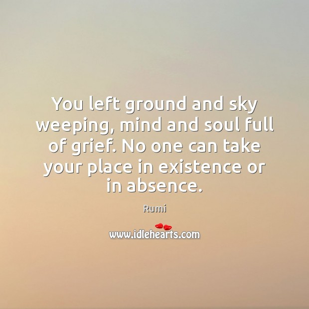 You left ground and sky weeping, mind and soul full of grief. Rumi Picture Quote