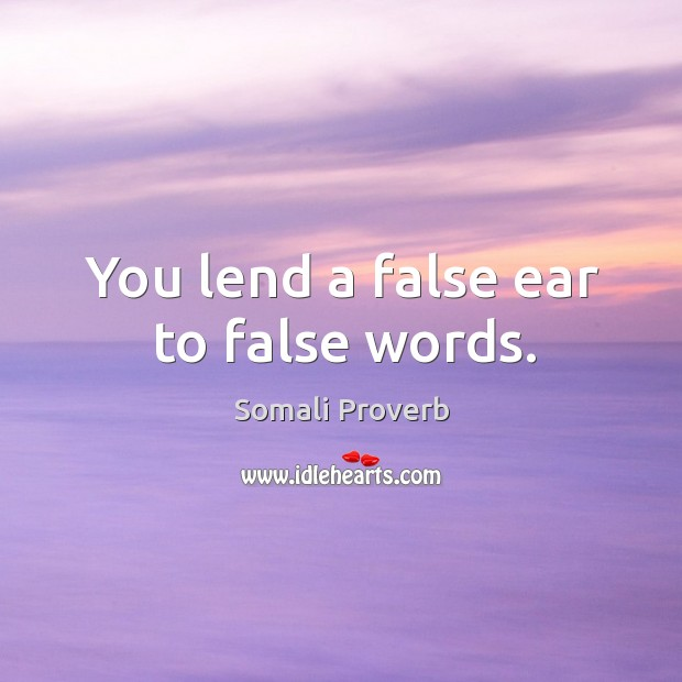 You lend a false ear to false words. Somali Proverbs Image