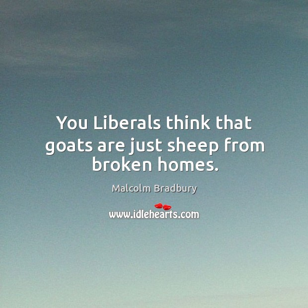 You liberals think that goats are just sheep from broken homes. Image