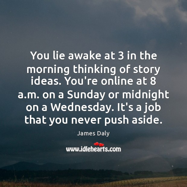You lie awake at 3 in the morning thinking of story ideas. You're James Daly Picture Quote